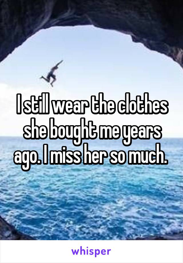 I still wear the clothes she bought me years ago. I miss her so much.