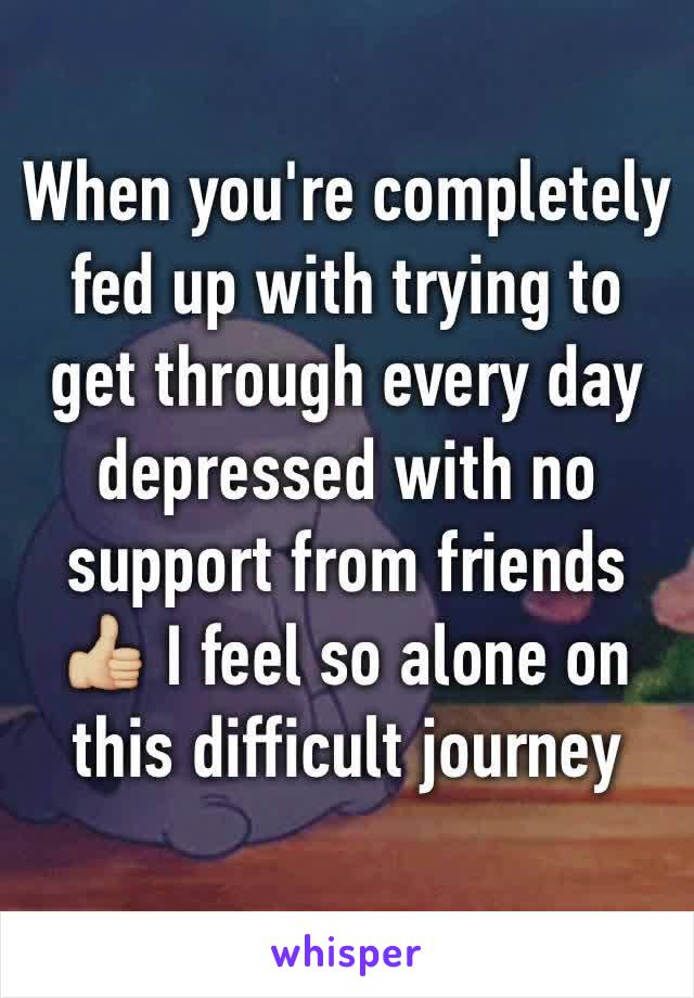 When you're completely fed up with trying to get through every day depressed with no support from friends 👍🏼 I feel so alone on this difficult journey