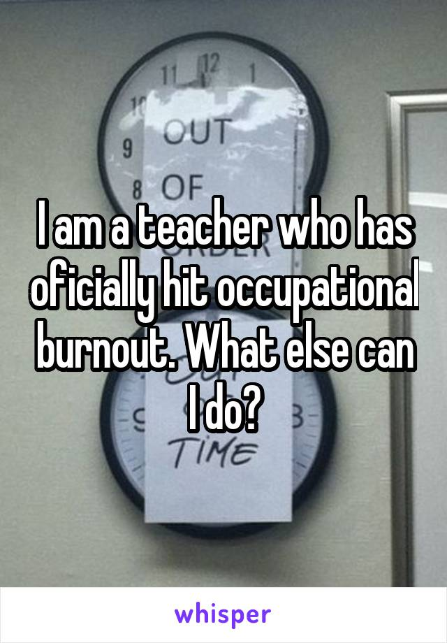I am a teacher who has oficially hit occupational burnout. What else can I do?
