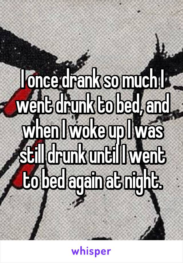 I once drank so much I went drunk to bed, and when I woke up I was still drunk until I went to bed again at night.