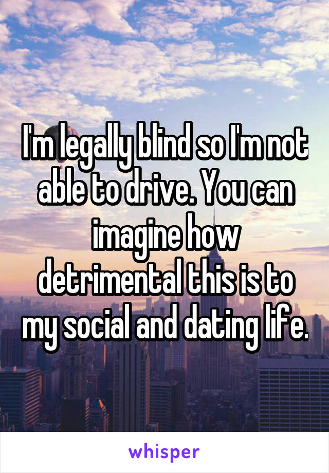 I'm legally blind so I'm not able to drive. You can imagine how detrimental this is to my social and dating life.