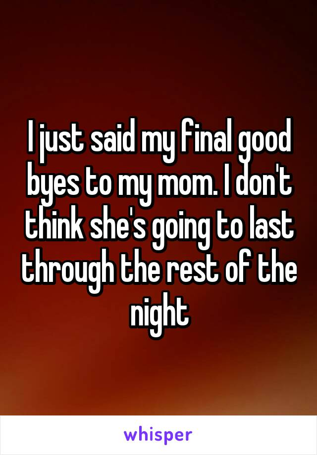 I just said my final good byes to my mom. I don't think she's going to last through the rest of the night