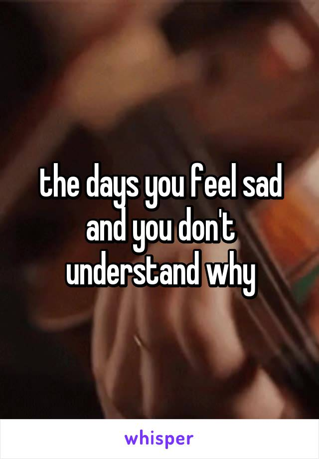 the days you feel sad and you don't understand why