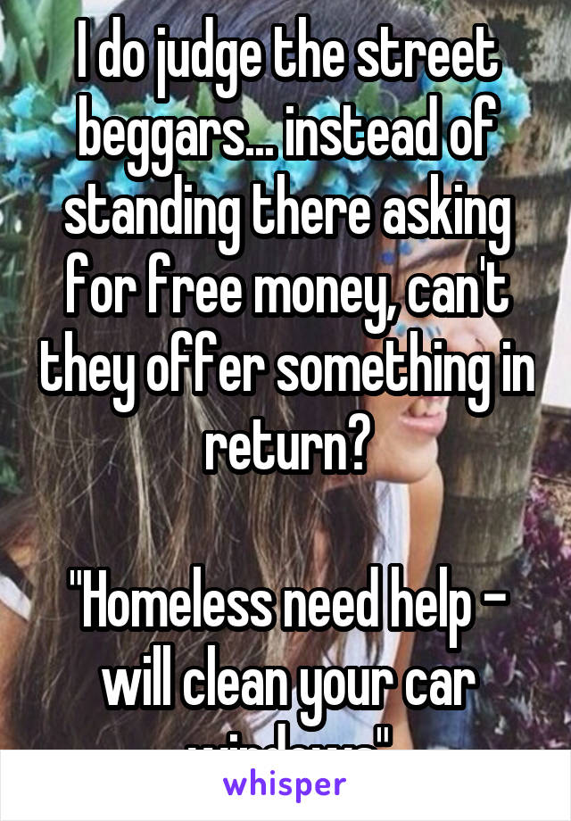 """I do judge the street beggars... instead of standing there asking for free money, can't they offer something in return?  """"Homeless need help - will clean your car windows"""""""
