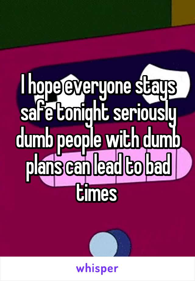 I hope everyone stays safe tonight seriously dumb people with dumb plans can lead to bad times