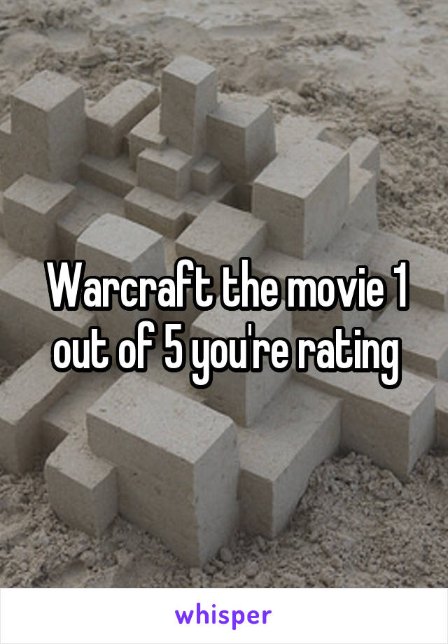 Warcraft the movie 1 out of 5 you're rating