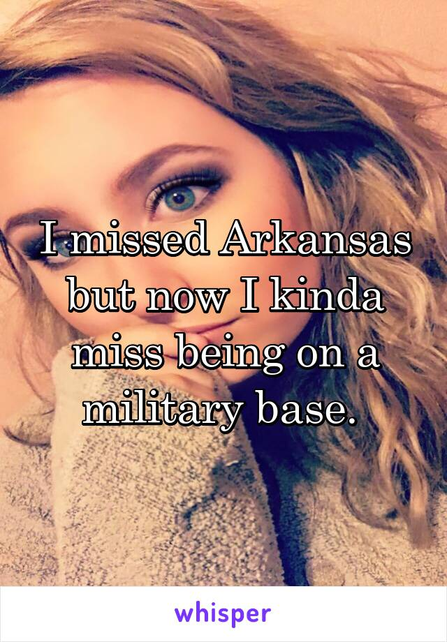 I missed Arkansas but now I kinda miss being on a military base.