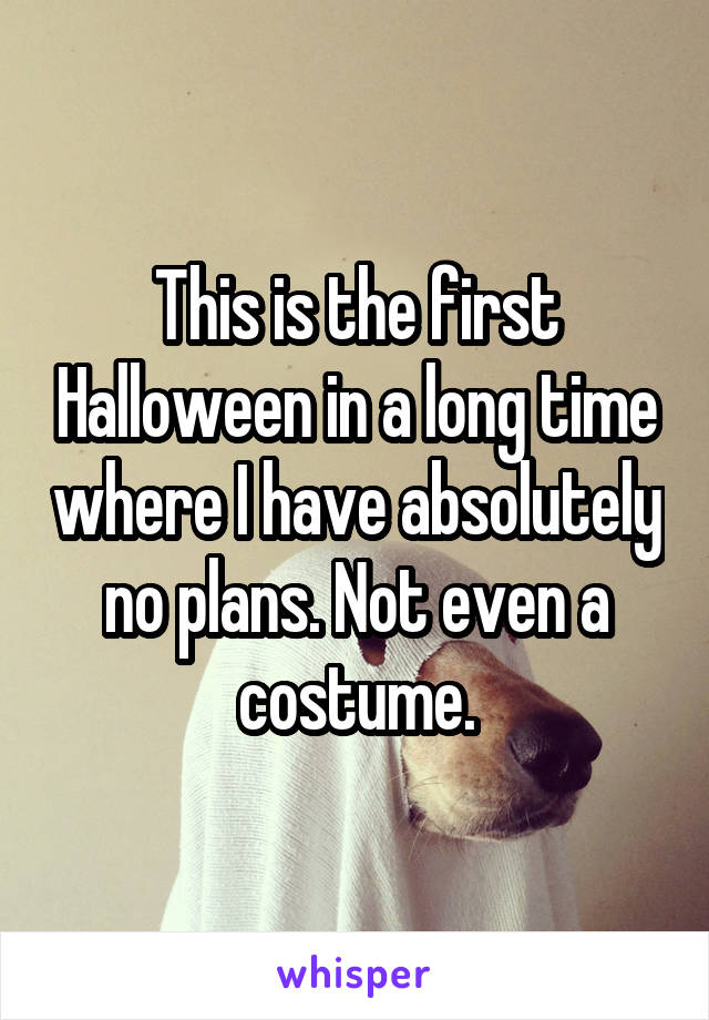 This is the first Halloween in a long time where I have absolutely no plans. Not even a costume.