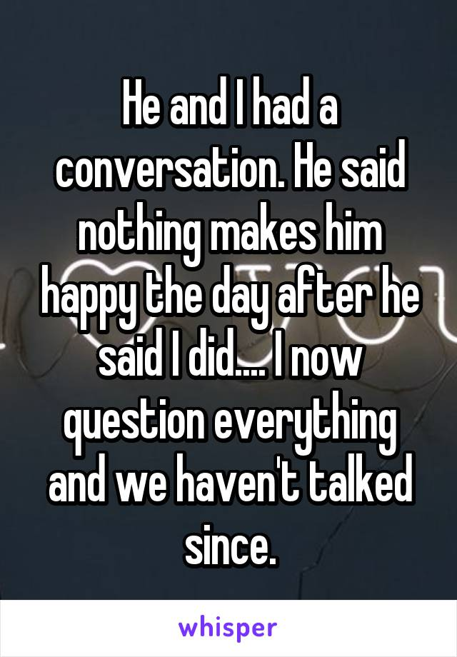He and I had a conversation. He said nothing makes him happy the day after he said I did.... I now question everything and we haven't talked since.