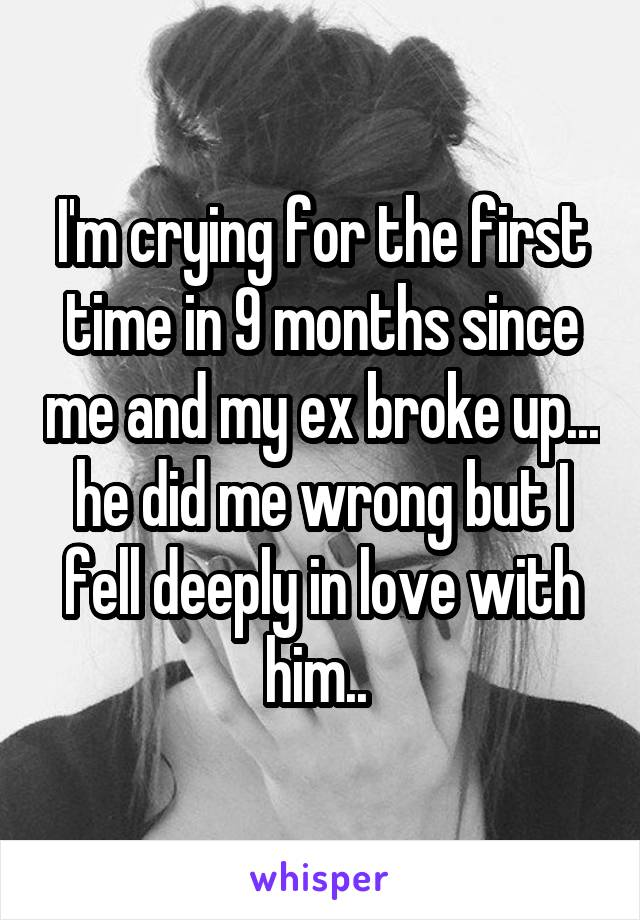 I'm crying for the first time in 9 months since me and my ex broke up... he did me wrong but I fell deeply in love with him..