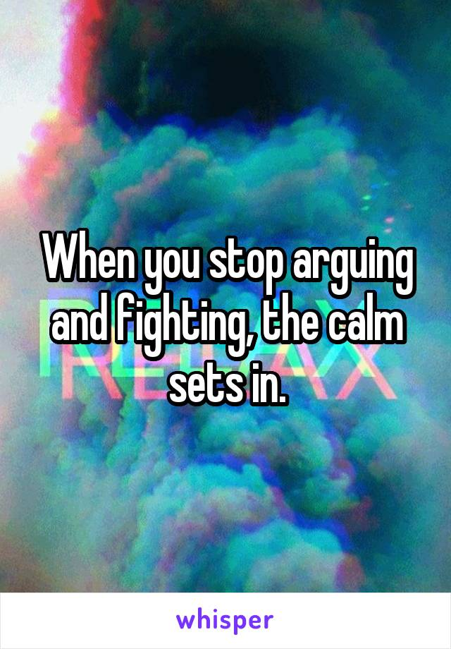 When you stop arguing and fighting, the calm sets in.