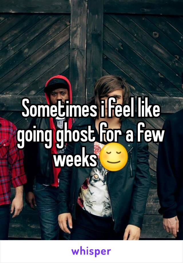 Sometimes i feel like going ghost for a few weeks😌
