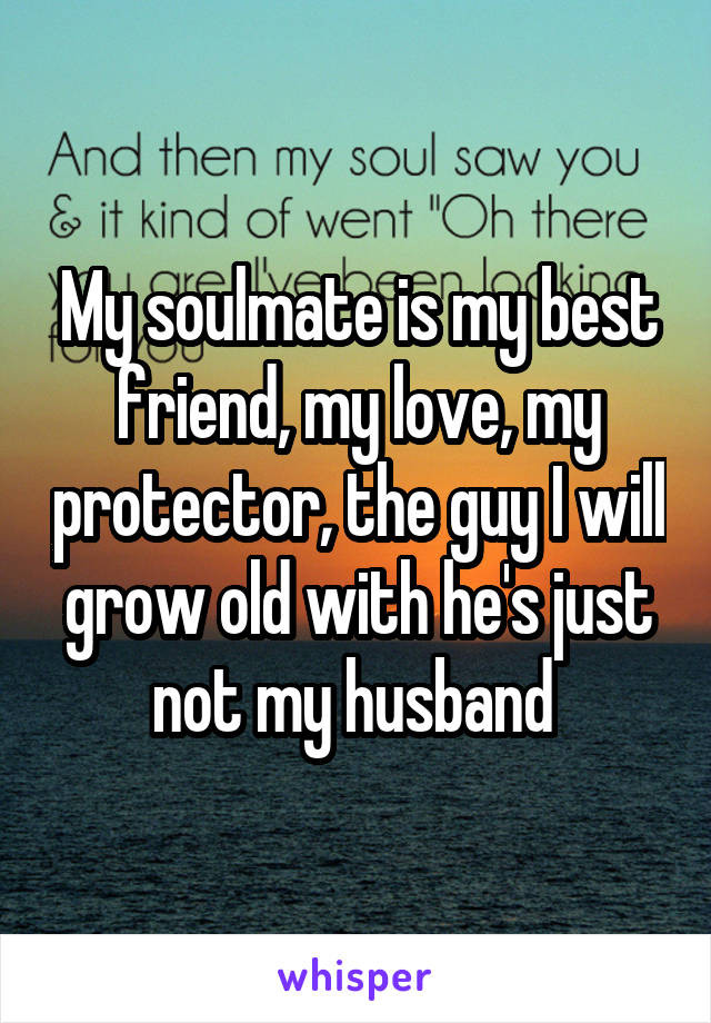 My soulmate is my best friend, my love, my protector, the guy I will grow old with he's just not my husband