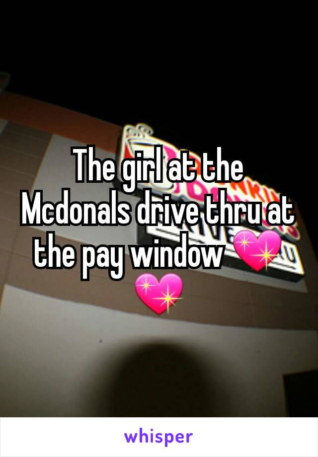 The girl at the Mcdonals drive thru at the pay window 💖💖