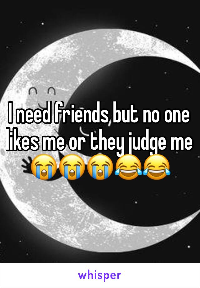 I need friends but no one likes me or they judge me 😭😭😭😂😂