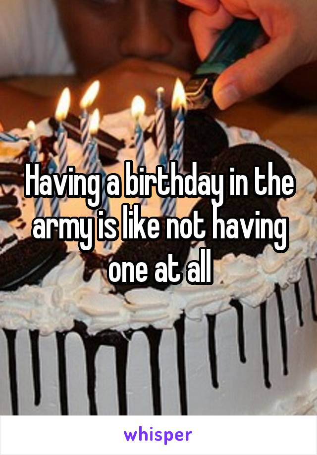 Having a birthday in the army is like not having one at all