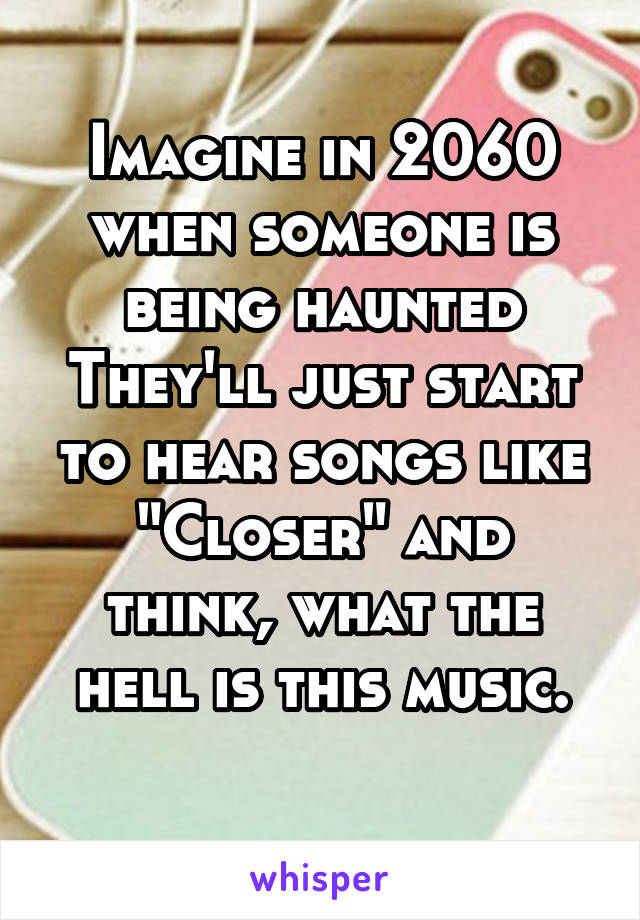 "Imagine in 2060 when someone is being haunted They'll just start to hear songs like ""Closer"" and think, what the hell is this music."