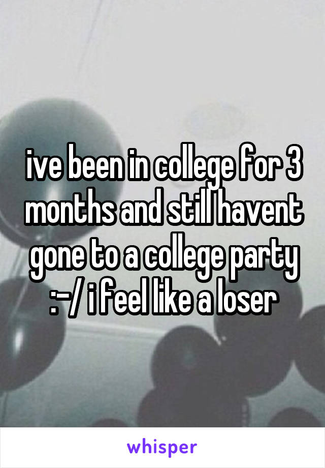 ive been in college for 3 months and still havent gone to a college party :-/ i feel like a loser