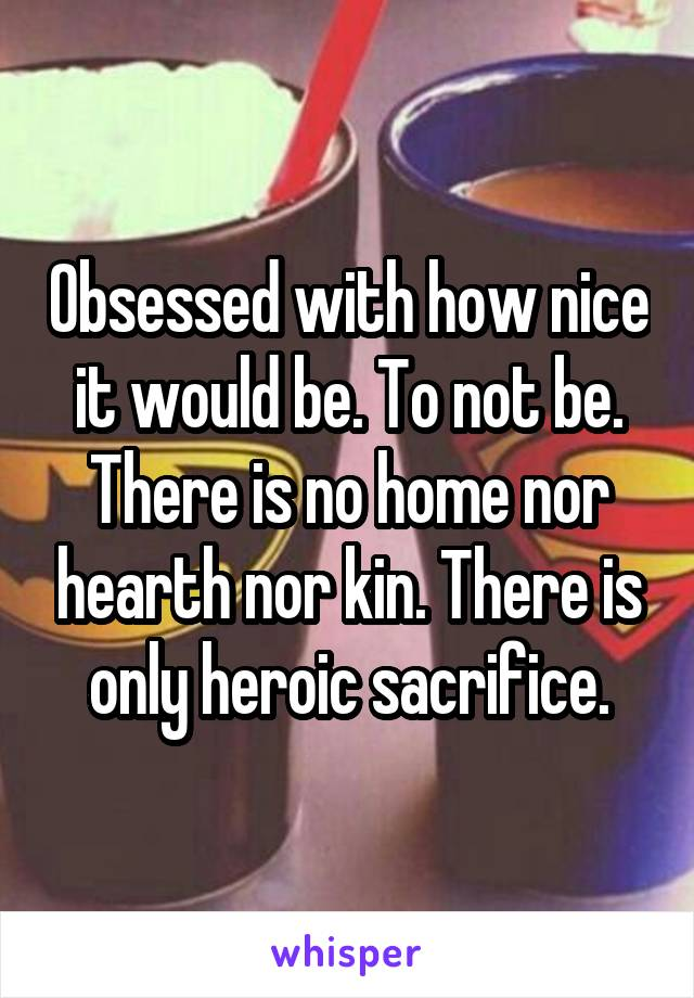 Obsessed with how nice it would be. To not be. There is no home nor hearth nor kin. There is only heroic sacrifice.