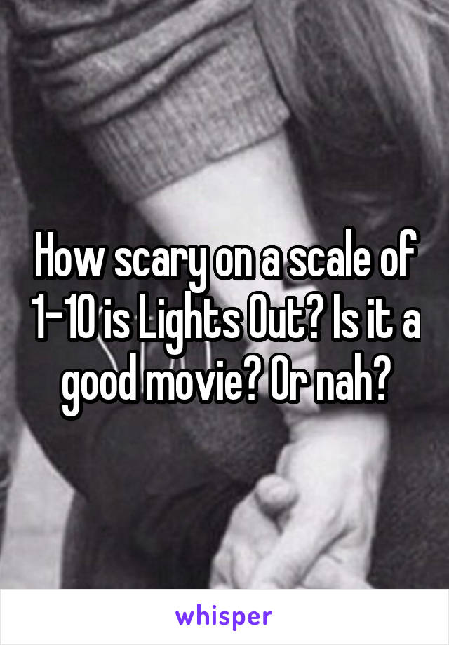 How scary on a scale of 1-10 is Lights Out? Is it a good movie? Or nah?