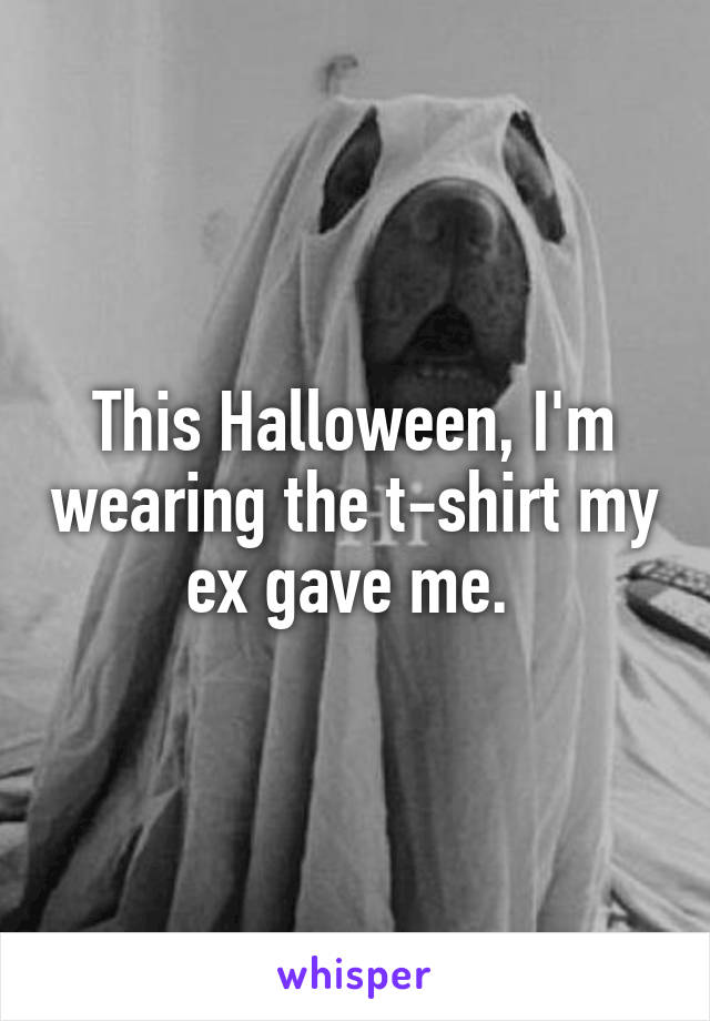 This Halloween, I'm wearing the t-shirt my ex gave me.