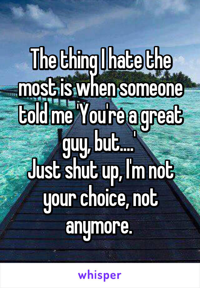 The thing I hate the most is when someone told me 'You're a great guy, but....'  Just shut up, I'm not your choice, not anymore.