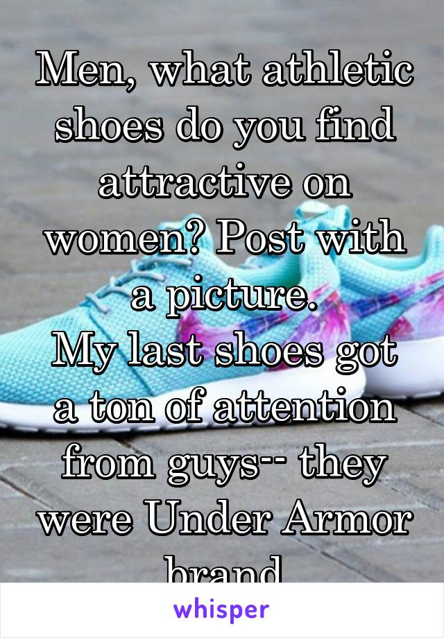 Men, what athletic shoes do you find attractive on women? Post with a picture. My last shoes got a ton of attention from guys-- they were Under Armor brand