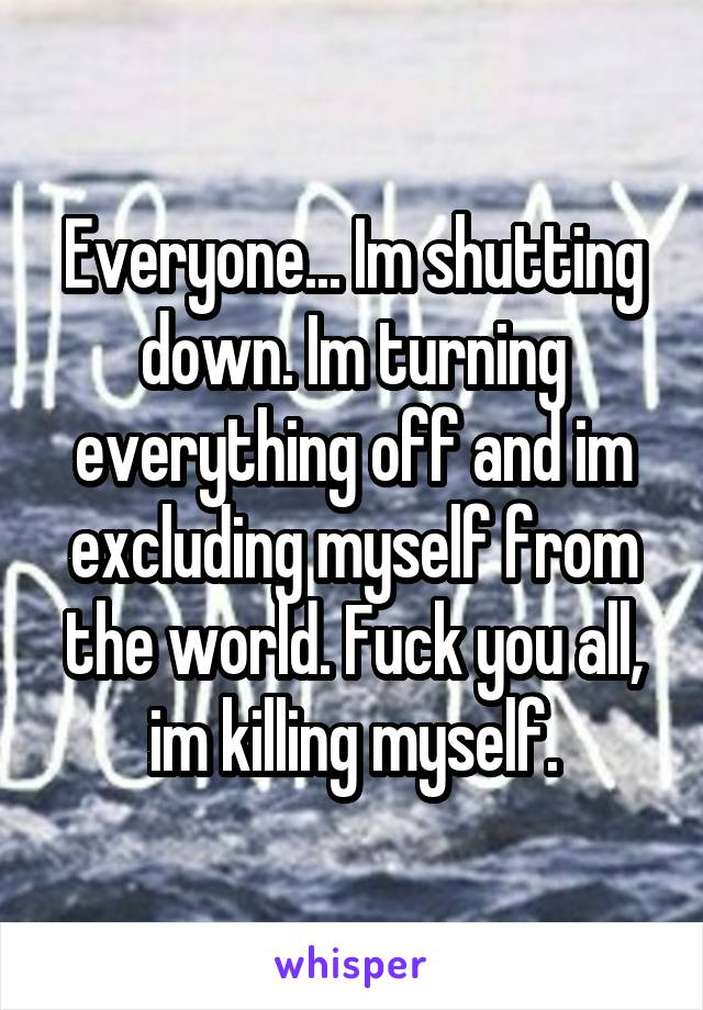 Everyone... Im shutting down. Im turning everything off and im excluding myself from the world. Fuck you all, im killing myself.