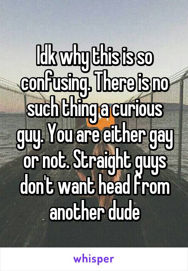 Idk why this is so confusing. There is no such thing a curious guy. You are either gay or not. Straight guys don't want head from another dude