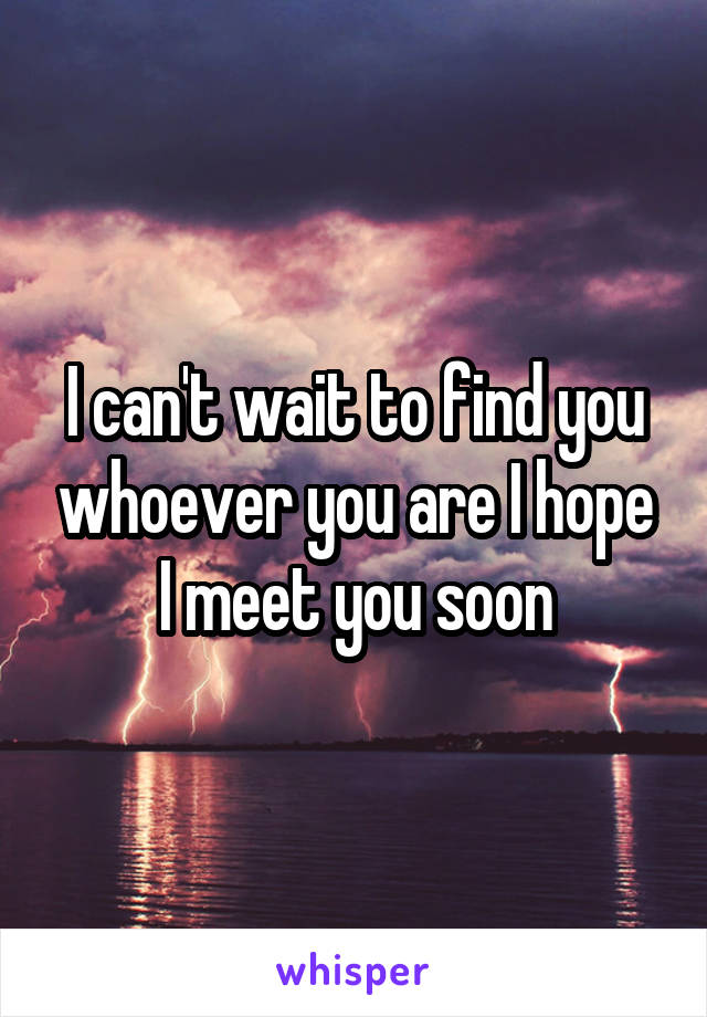 I can't wait to find you whoever you are I hope I meet you soon