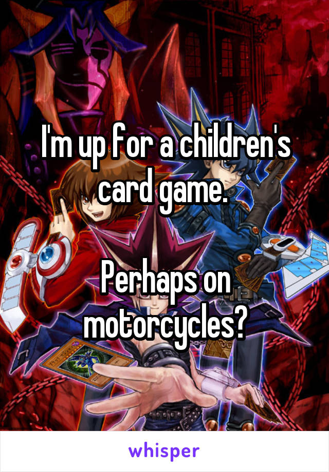 I'm up for a children's card game.   Perhaps on motorcycles?