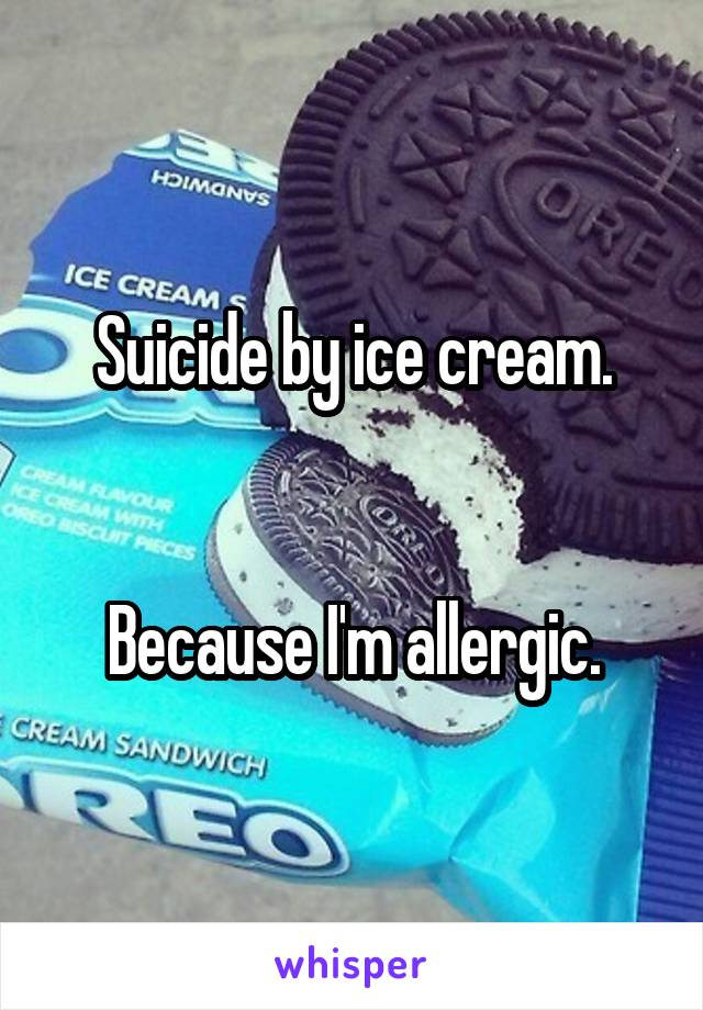 Suicide by ice cream.   Because I'm allergic.