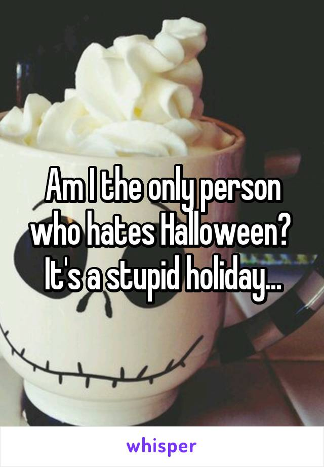 Am I the only person who hates Halloween?  It's a stupid holiday...