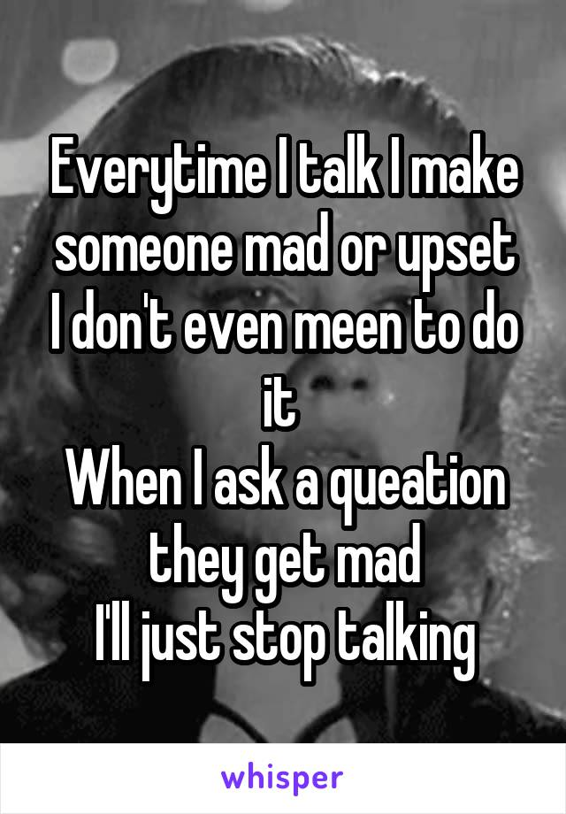 Everytime I talk I make someone mad or upset I don't even meen to do it  When I ask a queation they get mad I'll just stop talking