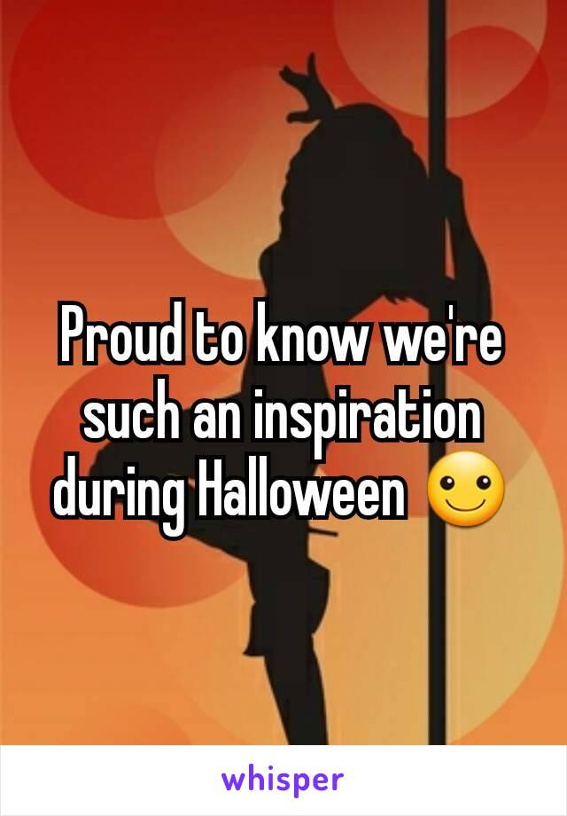 Proud to know we're such an inspiration during Halloween ☺