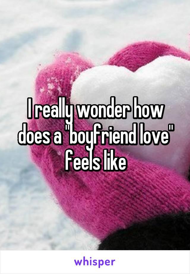 "I really wonder how does a ""boyfriend love"" feels like"