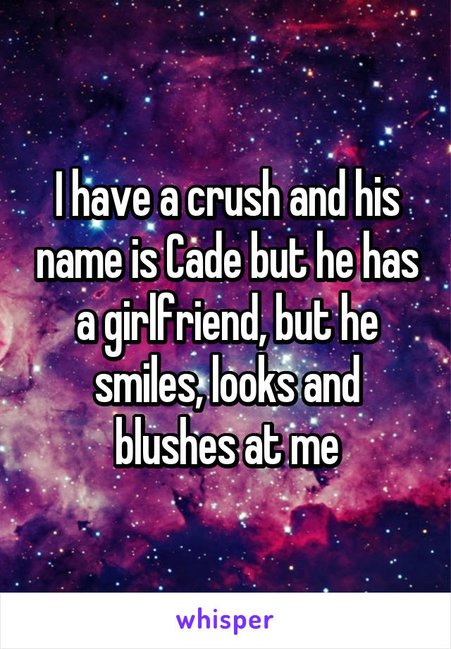 I have a crush and his name is Cade but he has a girlfriend, but he smiles, looks and blushes at me