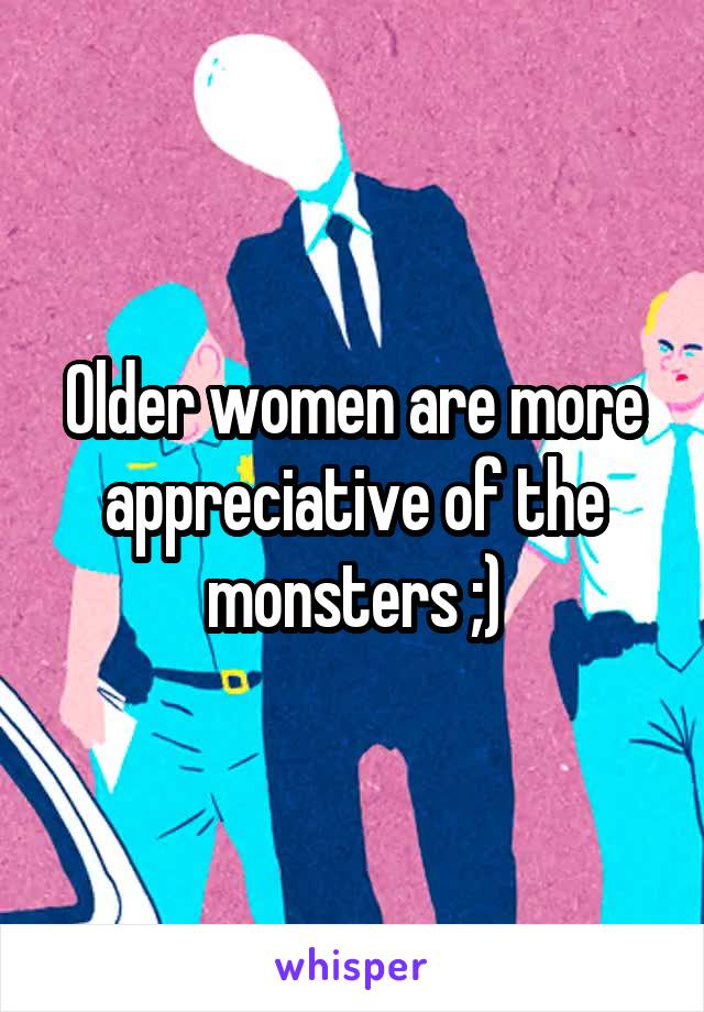 Older women are more appreciative of the monsters ;)