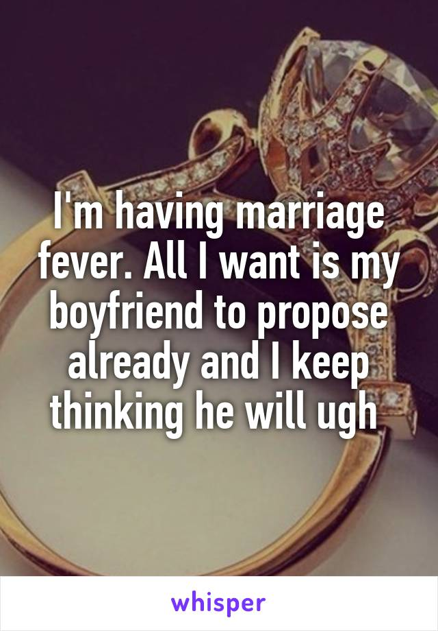 I'm having marriage fever. All I want is my boyfriend to propose already and I keep thinking he will ugh
