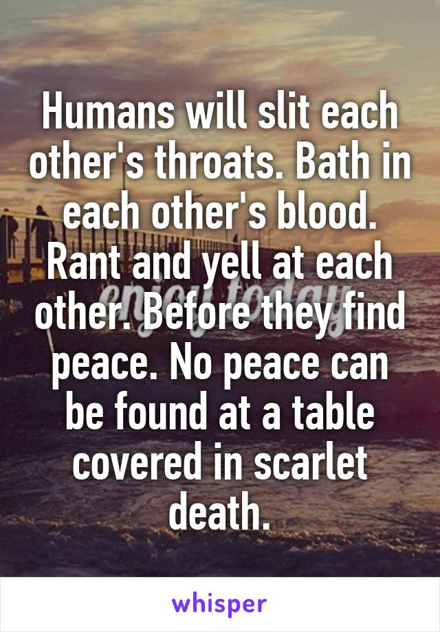 Humans will slit each other's throats. Bath in each other's blood. Rant and yell at each other. Before they find peace. No peace can be found at a table covered in scarlet death.