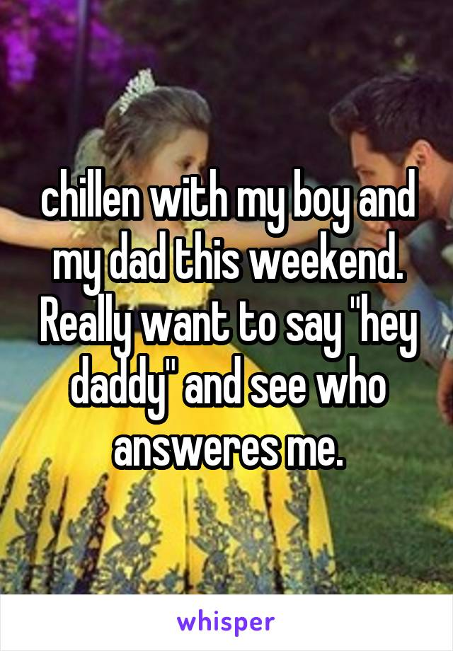 """chillen with my boy and my dad this weekend. Really want to say """"hey daddy"""" and see who answeres me."""