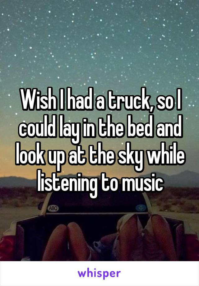 Wish I had a truck, so I could lay in the bed and look up at the sky while listening to music