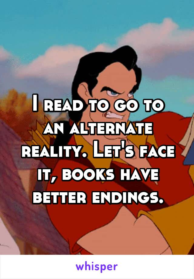 I read to go to an alternate reality. Let's face it, books have better endings.