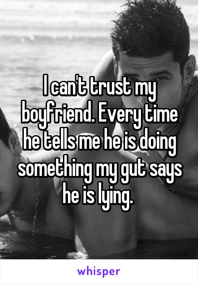 I can't trust my boyfriend. Every time he tells me he is doing something my gut says he is lying.