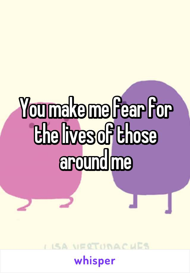 You make me fear for the lives of those around me