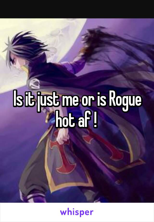 Is it just me or is Rogue hot af !