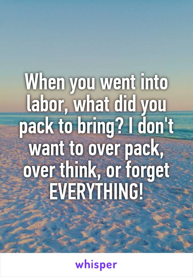 When you went into labor, what did you pack to bring? I don't want to over pack, over think, or forget EVERYTHING!