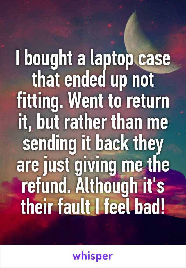 I bought a laptop case that ended up not fitting. Went to return it, but rather than me sending it back they are just giving me the refund. Although it's their fault I feel bad!