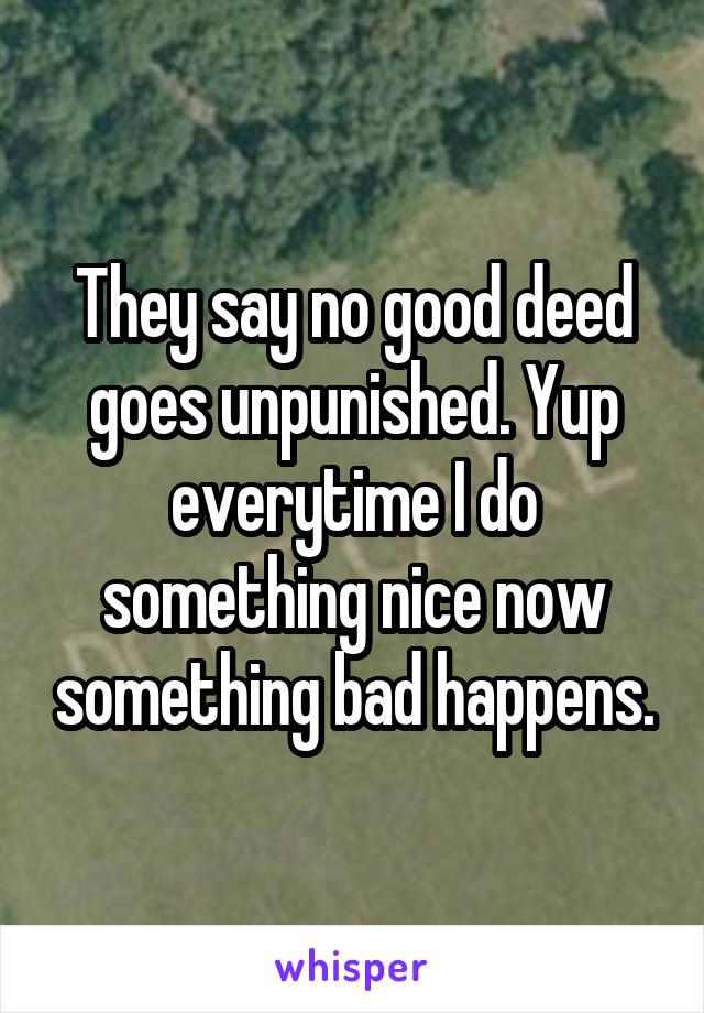They say no good deed goes unpunished. Yup everytime I do something nice now something bad happens.