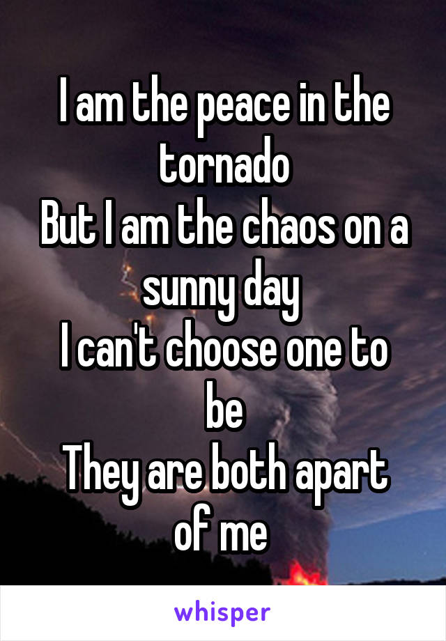 I am the peace in the tornado But I am the chaos on a sunny day  I can't choose one to be They are both apart of me